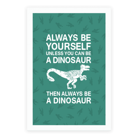 Always Be Yourself, Unless You Can Be A Dinosaur