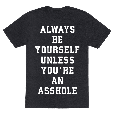 Always Be Yourself Unless You're An Asshole