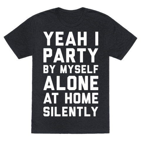 Yeah I Party By Myself Alone At Home Silently