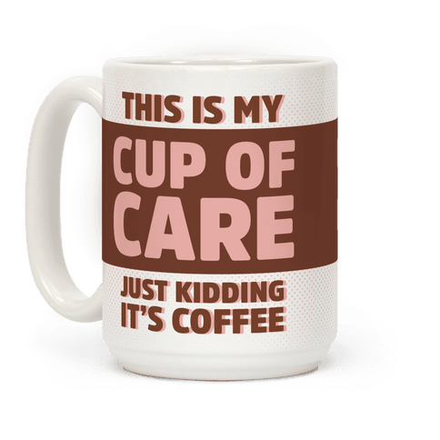This Is My Cup Of Care Just Kidding It's Coffee
