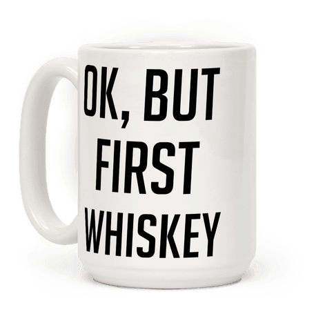 Ok But First Whiskey
