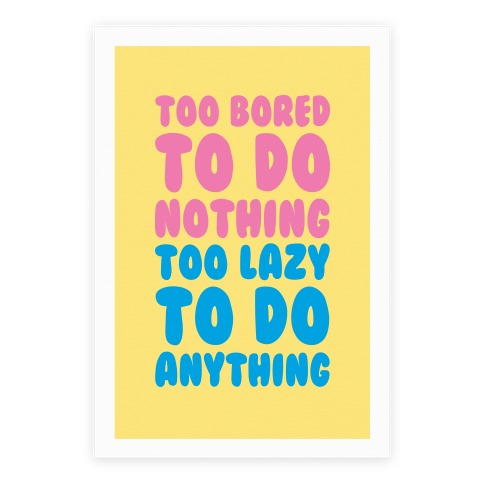 Too Bored To Do Nothing Too Lazy To Do Anything