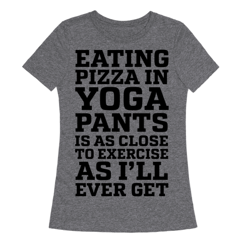 Eating Pizza In Yoga Pants Is As Close To Exercise As I'll Ever Get