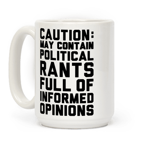 Caution: May Contain Political Rants Full of Informed Opinions