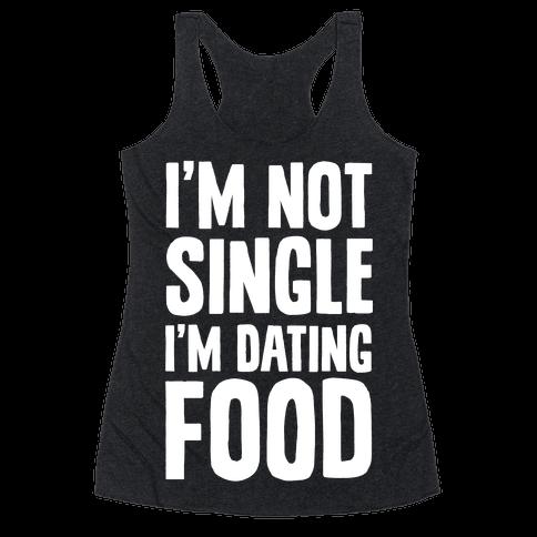I'm Not Single I'm Dating Food