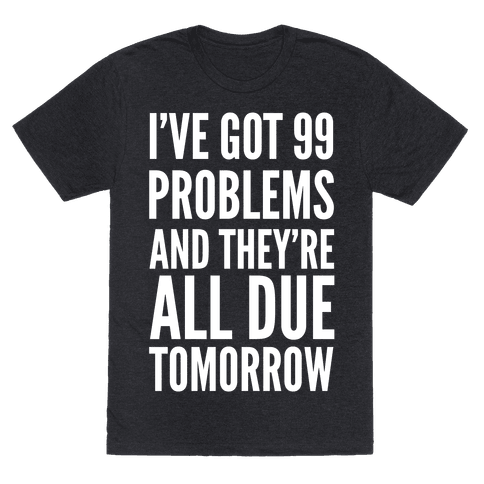 I've Got 99 Problems and They're All Due Tomorrow