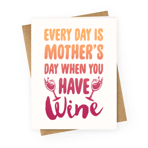 Every Day Is Mother's Day When You Have Wine