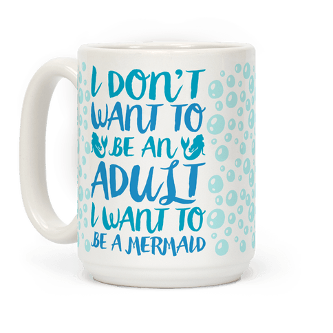I Don't Want To Be An Adult I Want To Be A Mermaid