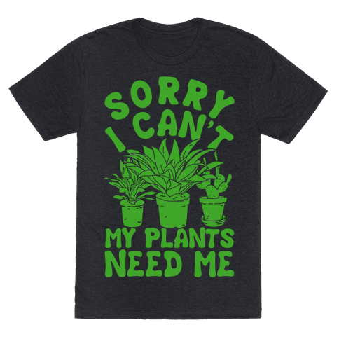 Sorry I Can't My Plants Needs Me