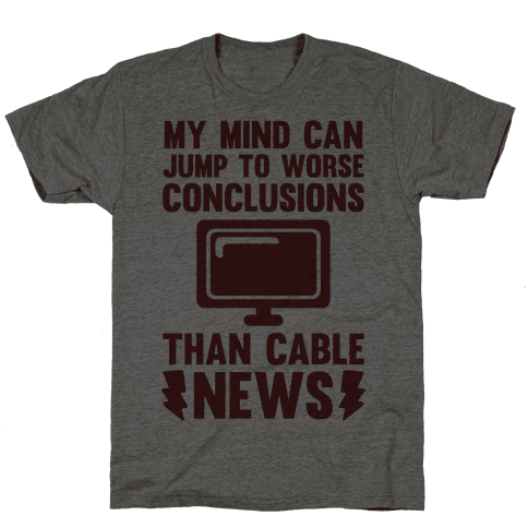 My Mind Can Jump To Worse Conclusions Than Cable News
