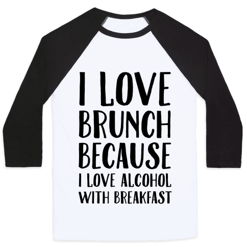 I Love Brunch Because I Love Alcohol With Breakfast