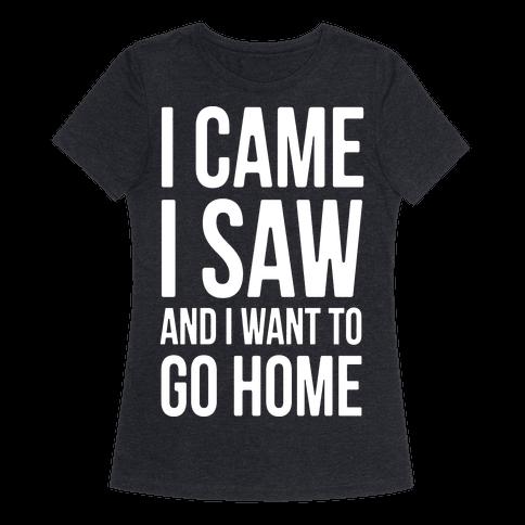 I Came I Saw And I Want To Go Home