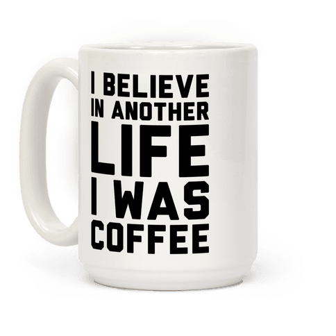 I Believe In Another Life I Was Coffee
