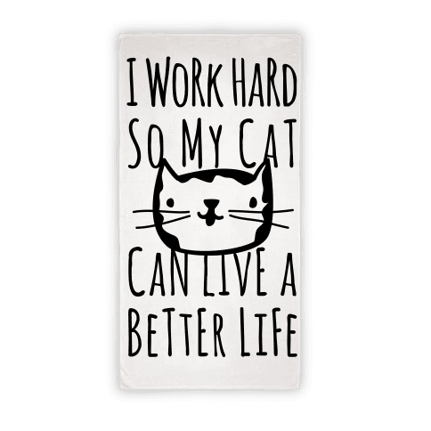 I Work Hard So My Cat Can Live A BEtter Life Towel