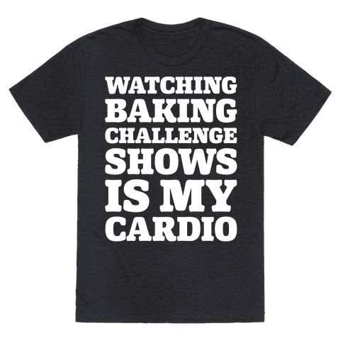 Watching Baking Challenge Shows Is My Cardio White Print