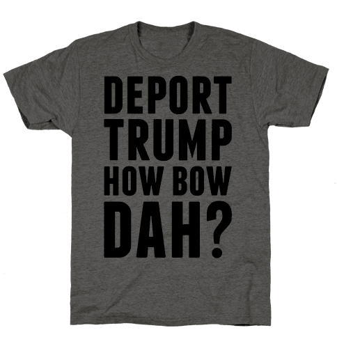 Deport Trump How Bow Dah?