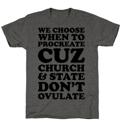 We Choose When To Procreate Cuz Church & State Don't Ovulate