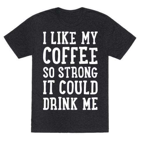 I Like My Coffee So Strong It Could Drink Me