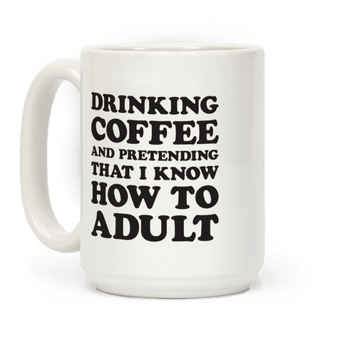 Drinking Coffee And Pretending To Adult