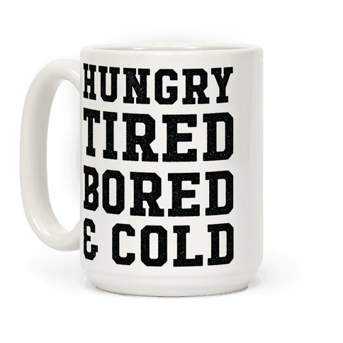 Hungry Tired Bored & Cold