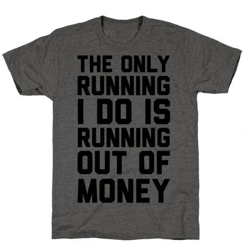 The Only Running I Do Is Running Out Of Money