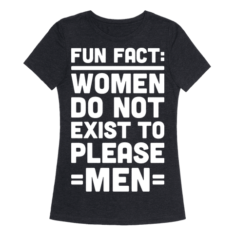 Fun Fact: Women Do Not Exist To Please Men