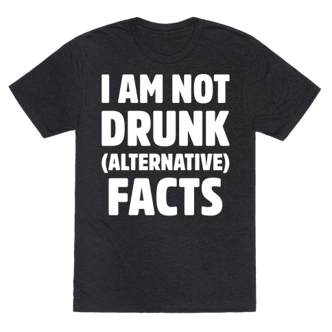 I Am Not Drunk Alternative Facts White Print