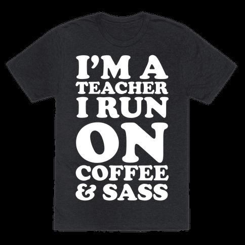 I'm A Teacher I Run On Coffee & Sass