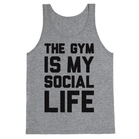 The Gym Is My Social Life