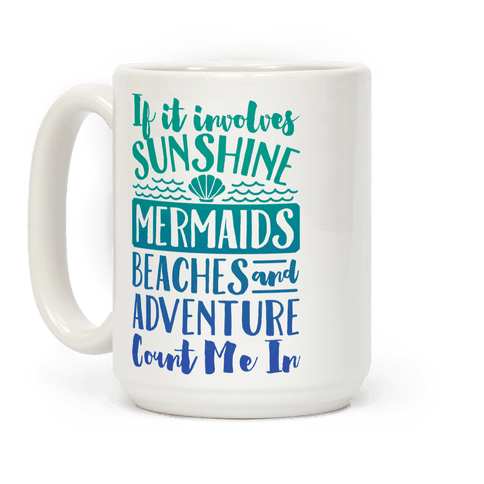 If It Involves Sunshine, Mermaids, Beaches and Adventure Count Me In Coffee Mug