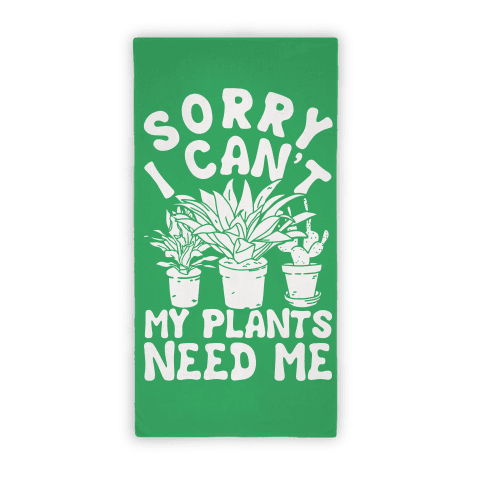 Sorry I Can't My Plants Need Me Towel