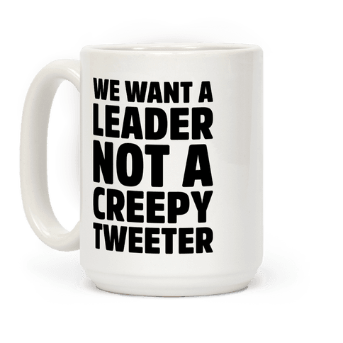 We Want A Leader Not A Creepy Tweeter