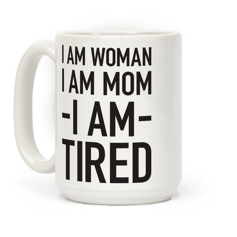 I Am Woman, I Am Mom, I Am Tired