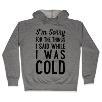 I'm Sorry For The Things I Said While I Was Cold Hoodie