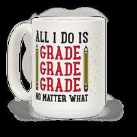 All I Do Is Grade Grade Grade No Matter What Mug